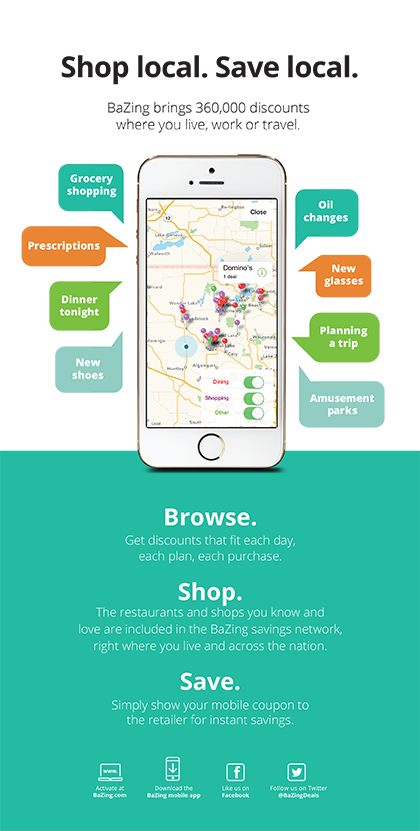 Shop local. Save Local. BaZing brings 360,000 discounts where you live, work or travel. Grocery Shopping, Prescriptions, Dinner tonight, New Shoes, Oil changes, New glasses, Planning a trip, Amusement parks. Browse, Get discounts that fit each day, each plan, each purchase. Shop. The restaurants and shops you know and love are included in the BaZing savings network, right where you live and across the nation. Save. Simply show your mobile coupon to the retailer for instant savings.