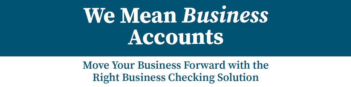 We Mean Business Accounts, Move Your Business forward with the Right Business Checking Solution